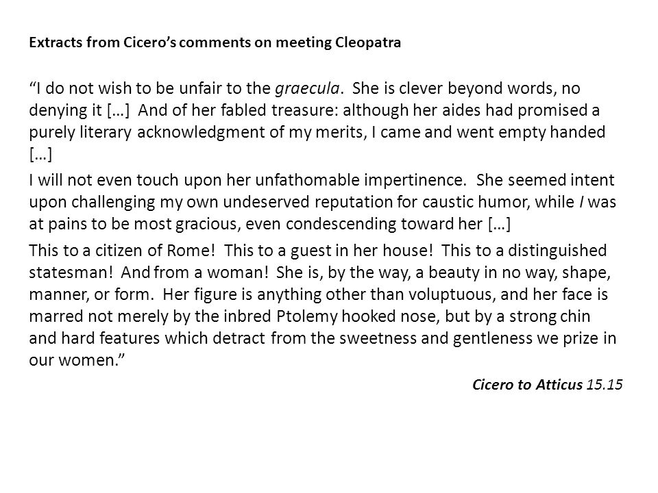 "Extracts from Cicero's comments on meeting Cleopatra ""I do not wish to be unfair to the graecula. She is clever beyond words, no denying it […] And of"