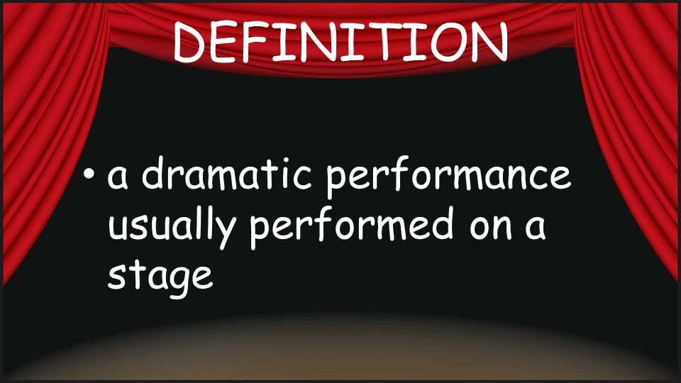 DEFINITION a dramatic performance usually performed on a stage