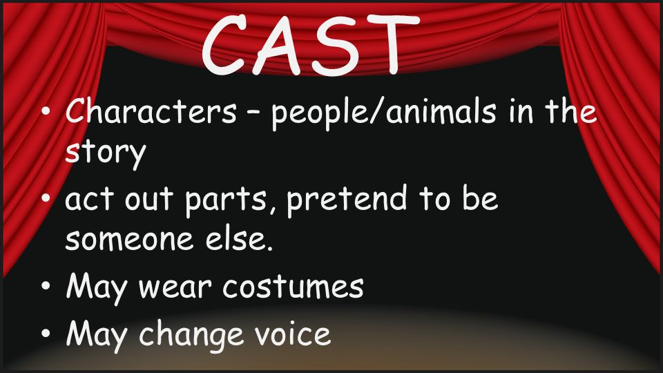 CAST Characters – people/animals in the story act out parts, pretend to be someone else.
