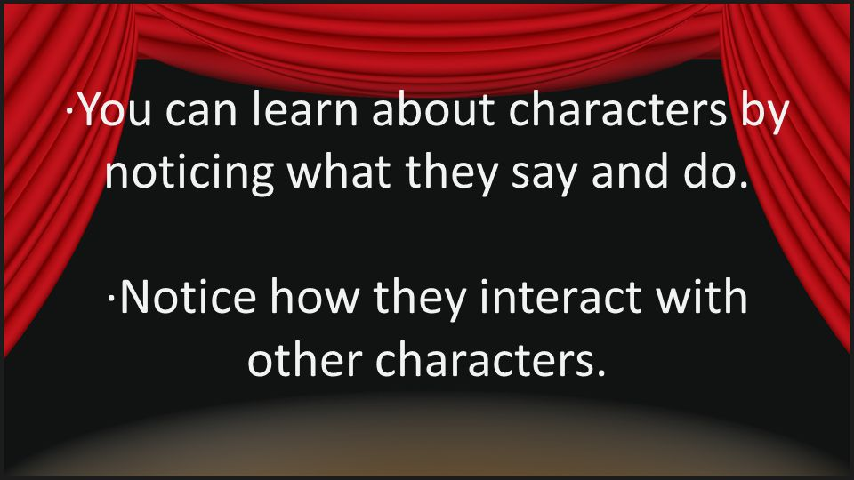 ∙You can learn about characters by noticing what they say and do. ∙Notice how they interact with other characters.
