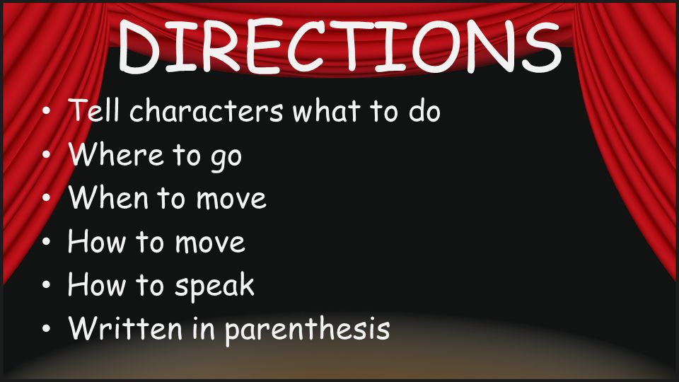 DIRECTIONS Tell characters what to do Where to go When to move How to move How to speak Written in parenthesis