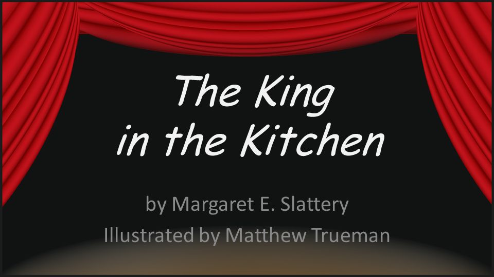 The King in the Kitchen by Margaret E. Slattery Illustrated by Matthew Trueman