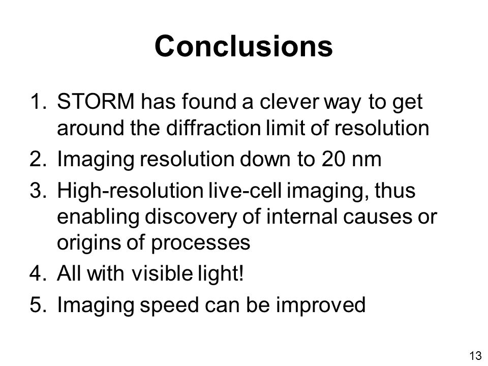 Conclusions 1.STORM has found a clever way to get around the diffraction limit of resolution 2.Imaging resolution down to 20 nm 3.High-resolution live-cell imaging, thus enabling discovery of internal causes or origins of processes 4.All with visible light.