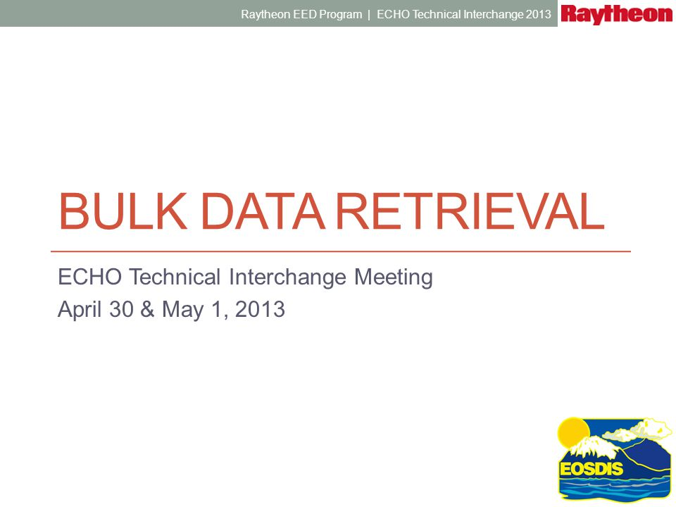 BULK DATA RETRIEVAL ECHO Technical Interchange Meeting April 30 & May 1, 2013 Raytheon EED Program | ECHO Technical Interchange 2013