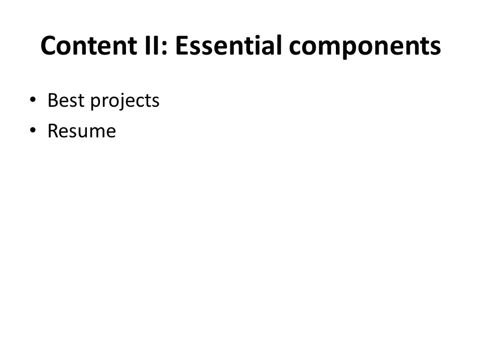 Content II: Essential components Best projects Resume