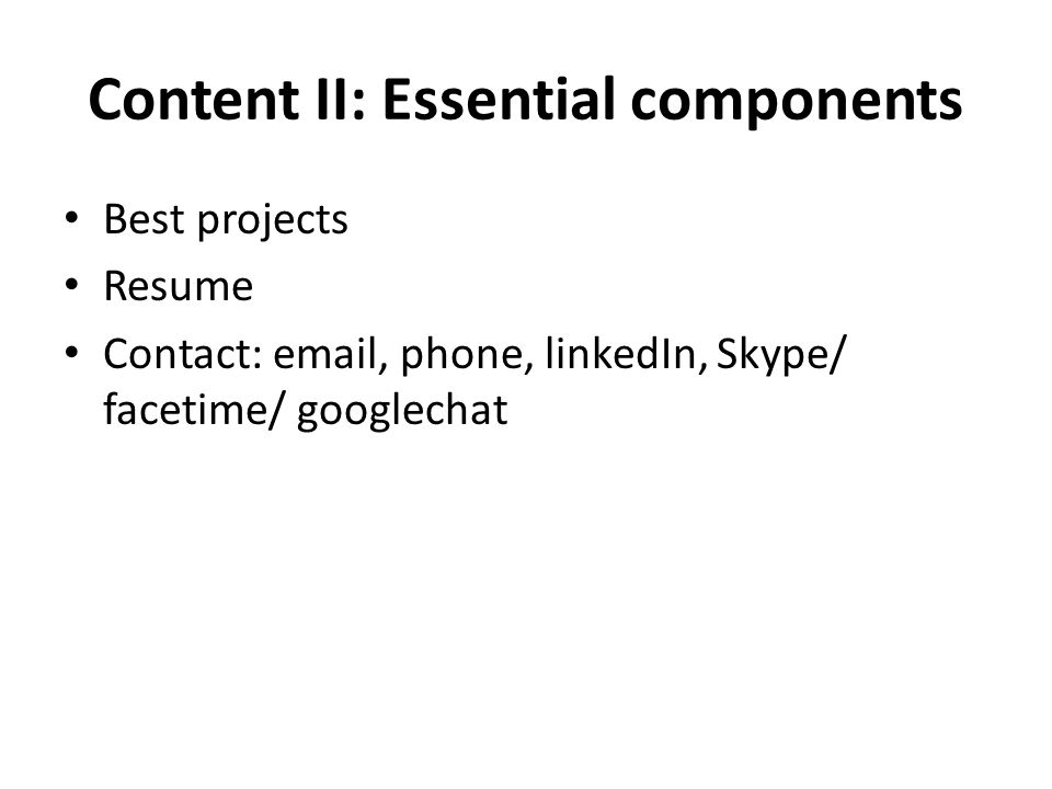 Content II: Essential components Best projects Resume Contact: email, phone, linkedIn, Skype/ facetime/ googlechat