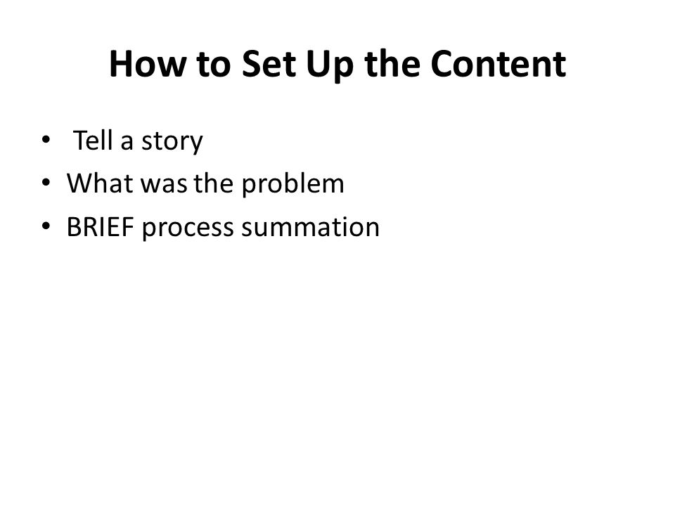 How to Set Up the Content Tell a story What was the problem BRIEF process summation