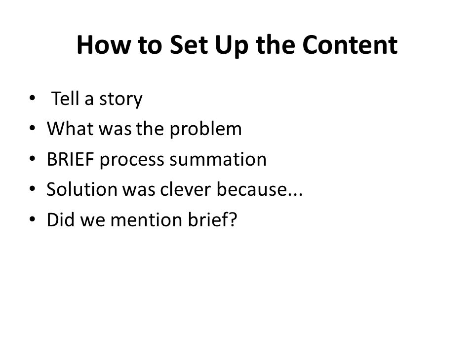 How to Set Up the Content Tell a story What was the problem BRIEF process summation Solution was clever because...