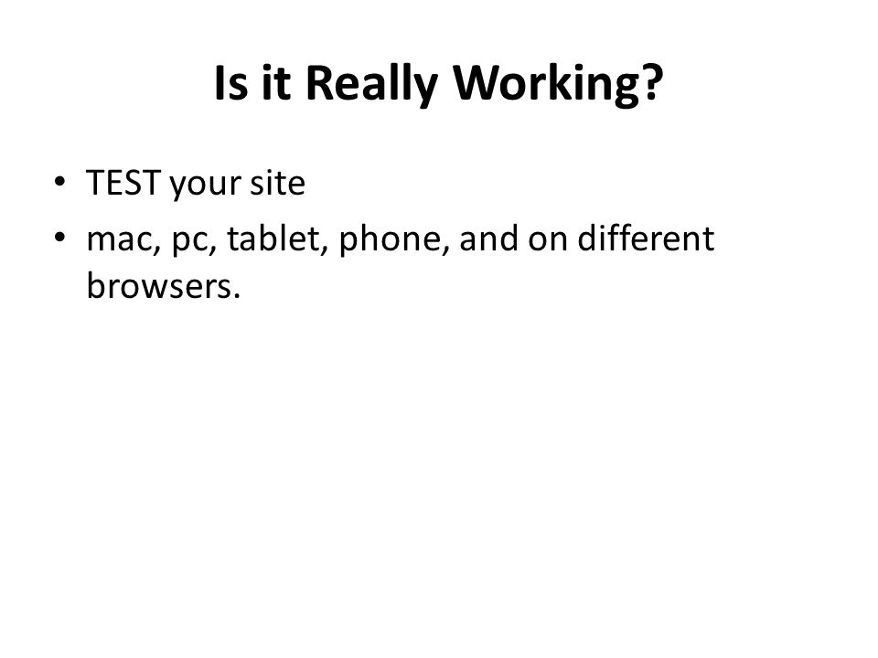 Is it Really Working TEST your site mac, pc, tablet, phone, and on different browsers.