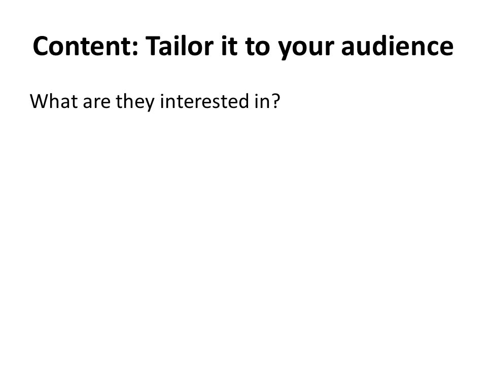Content: Tailor it to your audience What are they interested in