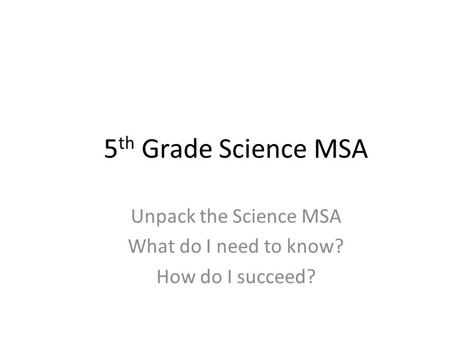 5 th Grade Science MSA Unpack the Science MSA What do I need to know How do I succeed