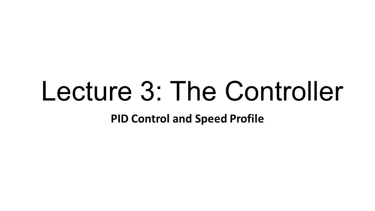 Lecture 3: The Controller PID Control and Speed Profile