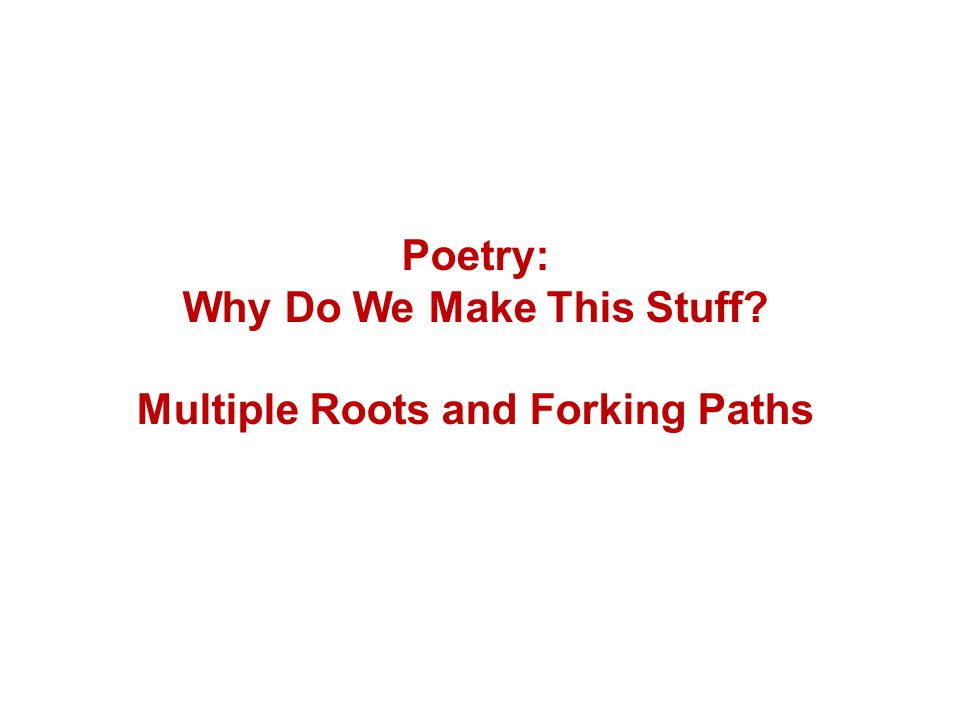 Poetry: Why Do We Make This Stuff Multiple Roots and Forking Paths