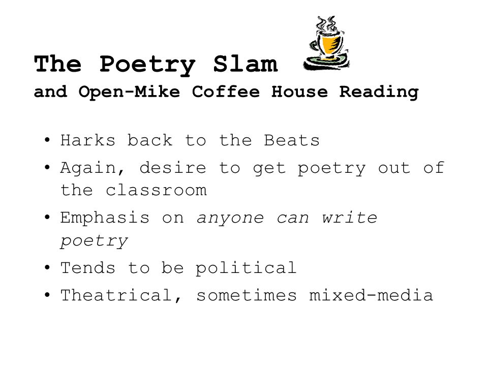 The Poetry Slam and Open-Mike Coffee House Reading Harks back to the Beats Again, desire to get poetry out of the classroom Emphasis on anyone can write poetry Tends to be political Theatrical, sometimes mixed-media