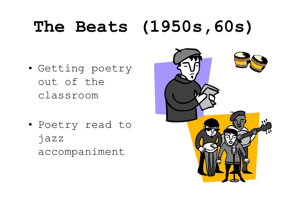 The Beats (1950s,60s) Getting poetry out of the classroom Poetry read to jazz accompaniment