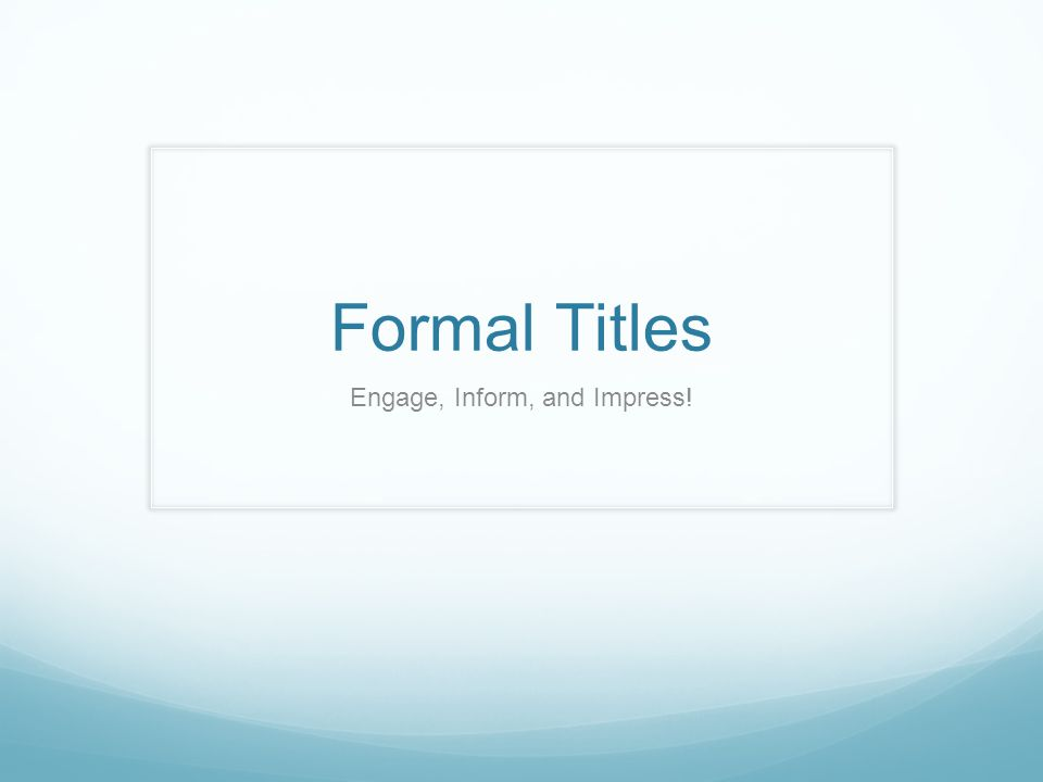 Formal Titles Engage, Inform, and Impress!
