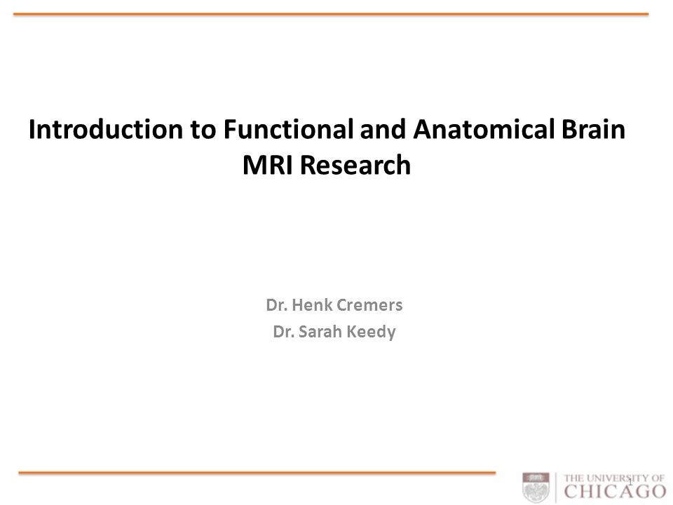 Introduction to Functional and Anatomical Brain MRI Research Dr. Henk Cremers Dr. Sarah Keedy 1