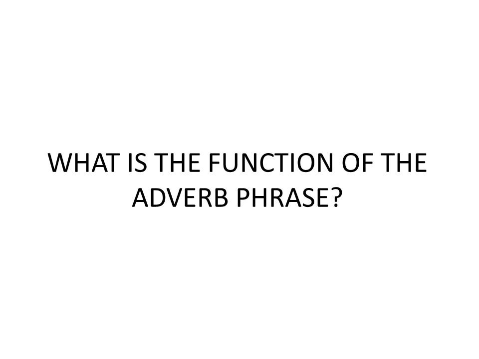 THE ADVERB PHRASE The adverb phrase is a phrase that has an adverb as its head.
