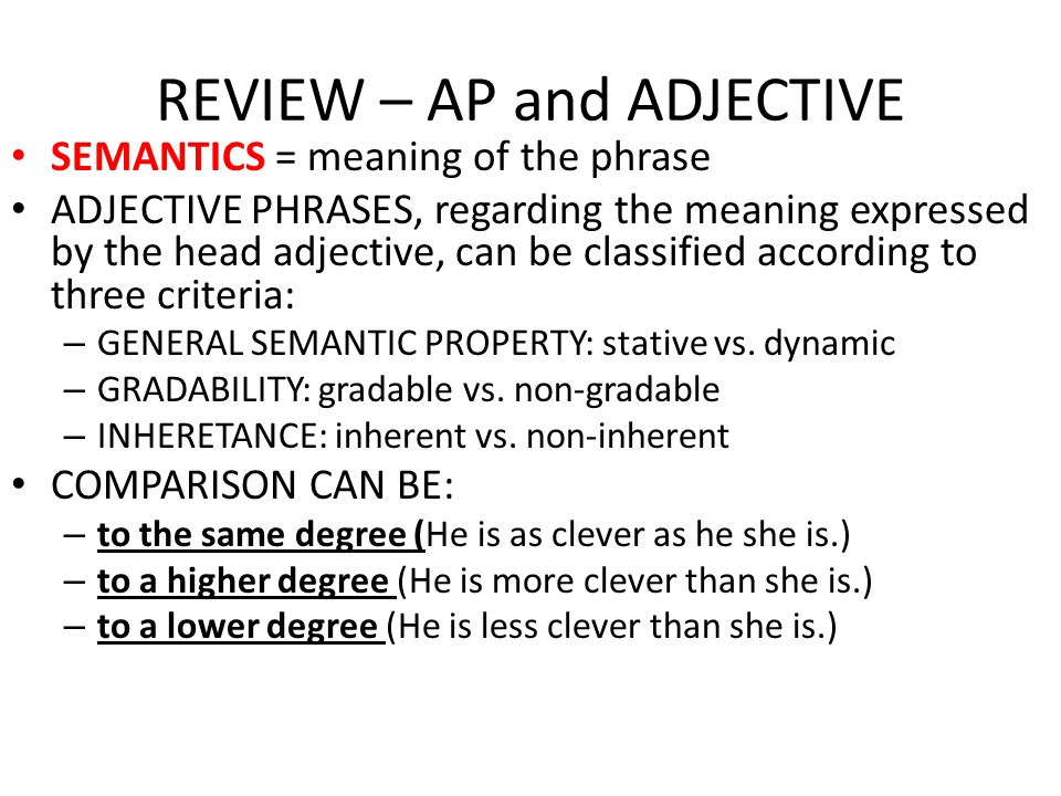 REVIEW – AP and ADJECTIVE MORPHOLOGY = form of the phrase ADJECTIVE PHRASES, if headed by GRADABLE ADJECTIVES, can express three degrees of comparison: – POSITIVE (nice) – COMPARATIVE (nicer) – SUPERLATIVE (nicest) COMPARISON CAN BE: – to the same degree (He is as clever as he she is.) – to a higher degree (He is more clever than she is.) – to a lower degree (He is less clever than she is.)