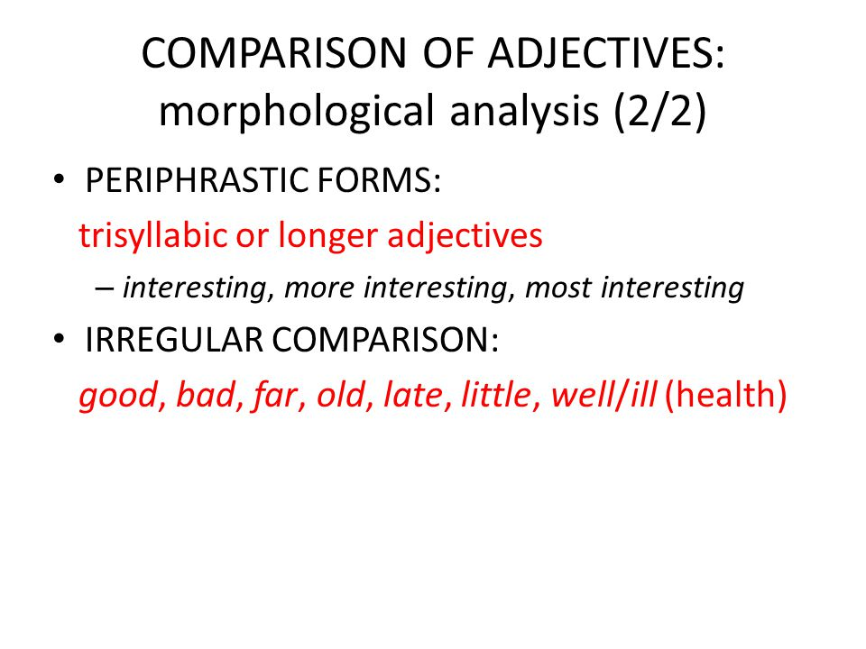 COMPARISON OF ADJECTIVES: morphological analysis (1/2) INFLECTED FORMS: monosyllabic adjectives – big-bigger-biggest – but (some exceptions): unhappy-unhappier… BOTH INFLECTED AND PERIPHRASTIC: disyllabic adjectives ending in: – -y: funny – -ow: narrow – -le: gentle – -er/ure: clever – other: common, handsome, polite, quite, wicked…