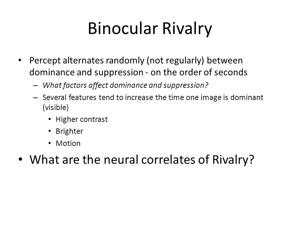 Binocular Rivalry Percept alternates randomly (not regularly) between dominance and suppression - on the order of seconds – What factors affect dominance and suppression.