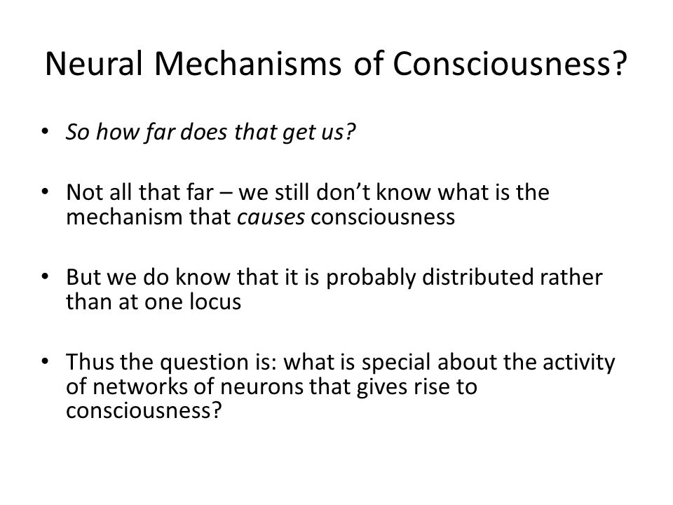 Neural Mechanisms of Consciousness? So how far does that get us? Not all that far – we still don't know what is the mechanism that causes consciousnes