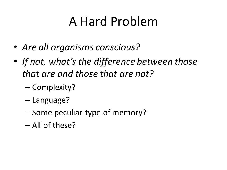 A Hard Problem Really what we're asking is: What is it about our brains that makes us conscious?