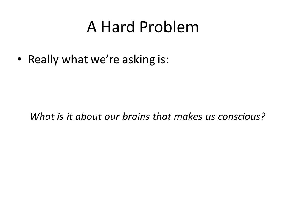 A Hard Problem Really what we're asking is: What is it about our brains that makes us conscious
