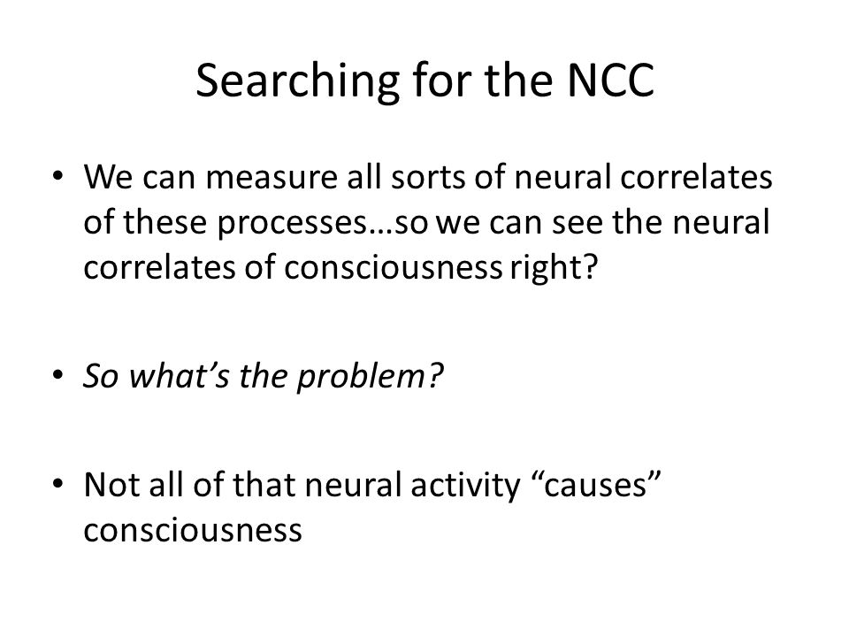 Searching for the NCC We can measure all sorts of neural correlates of these processes…so we can see the neural correlates of consciousness right.