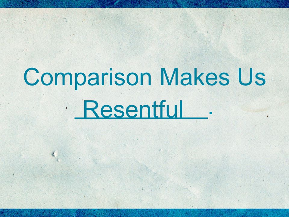 Comparison Makes Us __________. Resentful