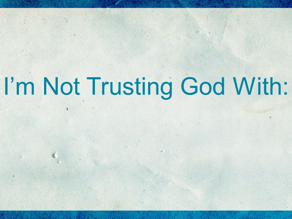 I'm Not Trusting God With: