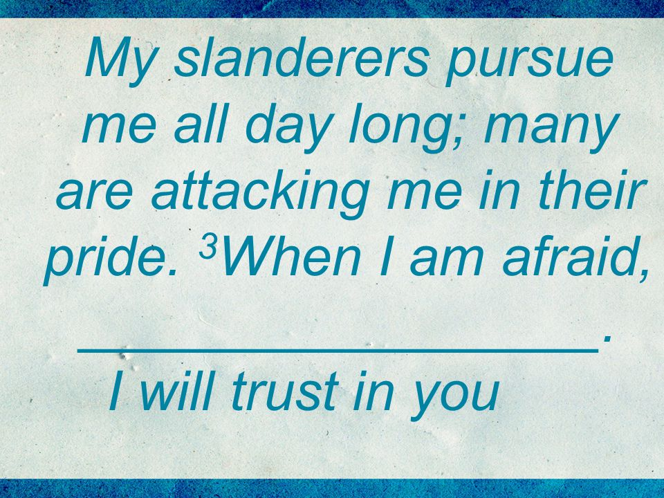 My slanderers pursue me all day long; many are attacking me in their pride.