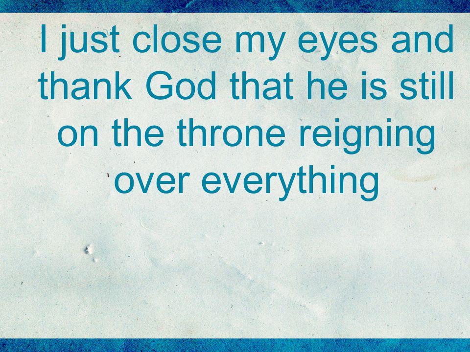 I just close my eyes and thank God that he is still on the throne reigning over everything