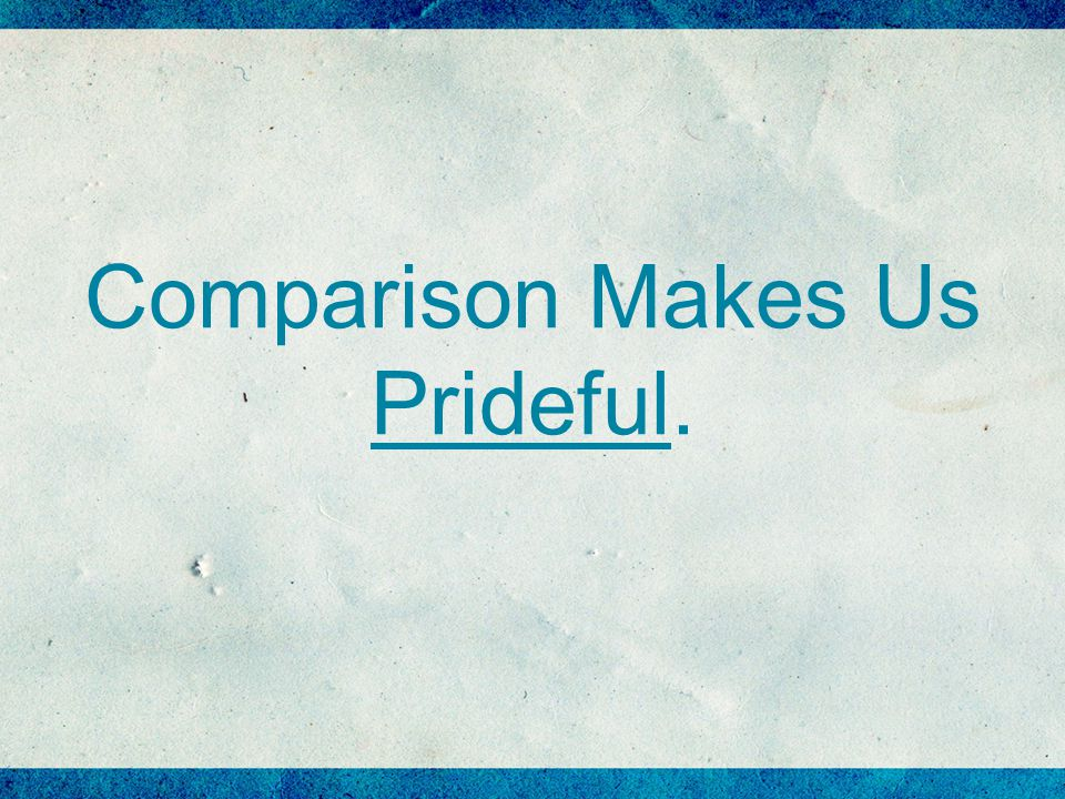 Comparison Makes Us Prideful.