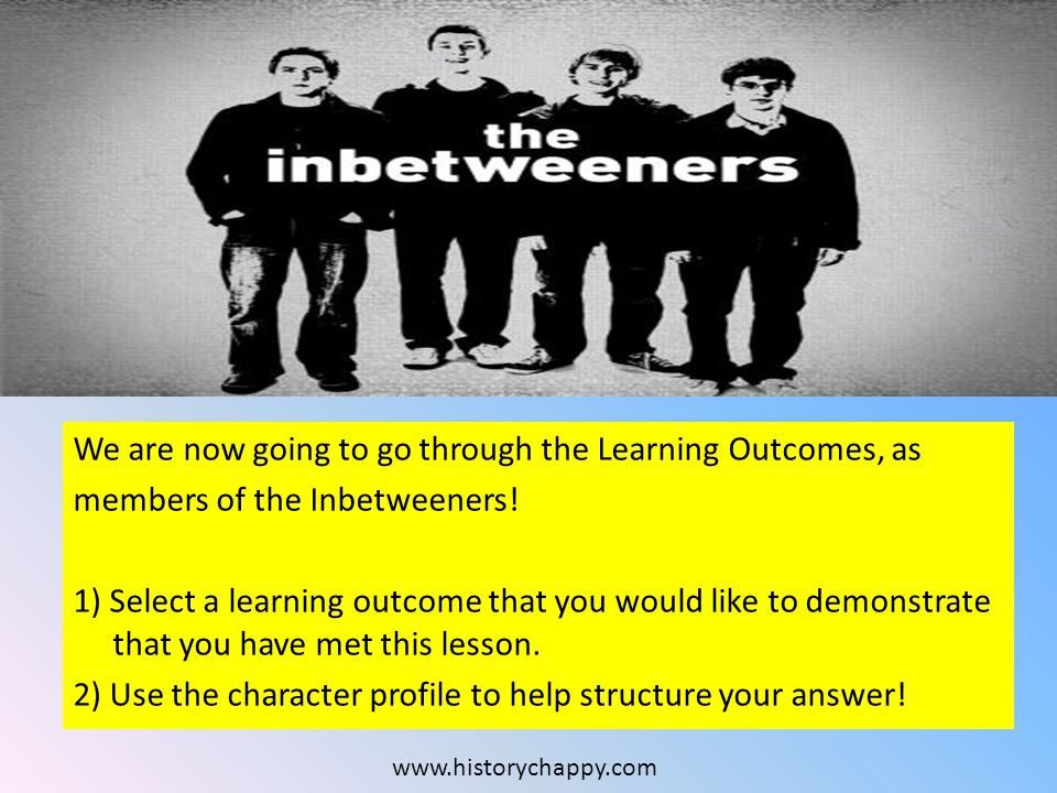 We are now going to go through the Learning Outcomes, as members of the Inbetweeners.