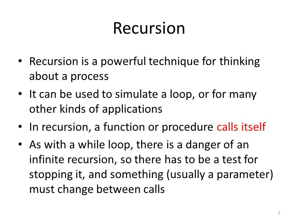 Recursion is a powerful technique for thinking about a process It can be used to simulate a loop, or for many other kinds of applications In recursion, a function or procedure calls itself As with a while loop, there is a danger of an infinite recursion, so there has to be a test for stopping it, and something (usually a parameter) must change between calls 2