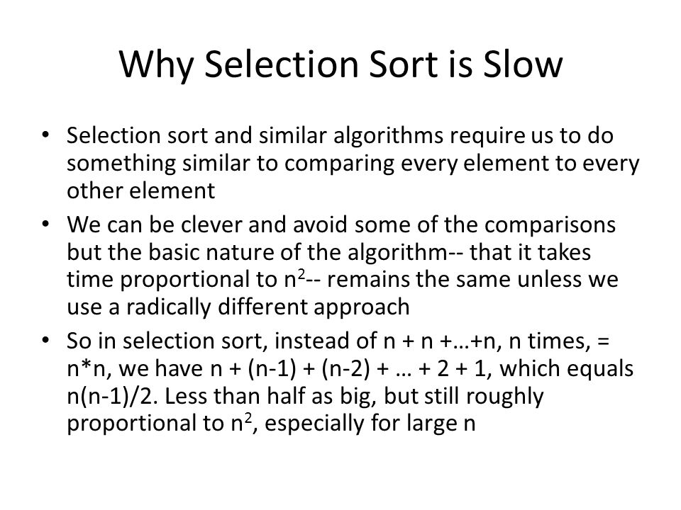 Why Selection Sort is Slow Selection sort and similar algorithms require us to do something similar to comparing every element to every other element We can be clever and avoid some of the comparisons but the basic nature of the algorithm-- that it takes time proportional to n 2 -- remains the same unless we use a radically different approach So in selection sort, instead of n + n +…+n, n times, = n*n, we have n + (n-1) + (n-2) + … + 2 + 1, which equals n(n-1)/2.