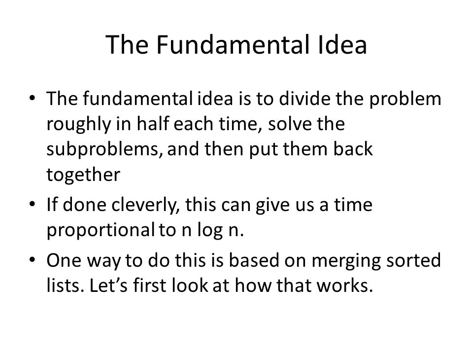 The Fundamental Idea The fundamental idea is to divide the problem roughly in half each time, solve the subproblems, and then put them back together If done cleverly, this can give us a time proportional to n log n.