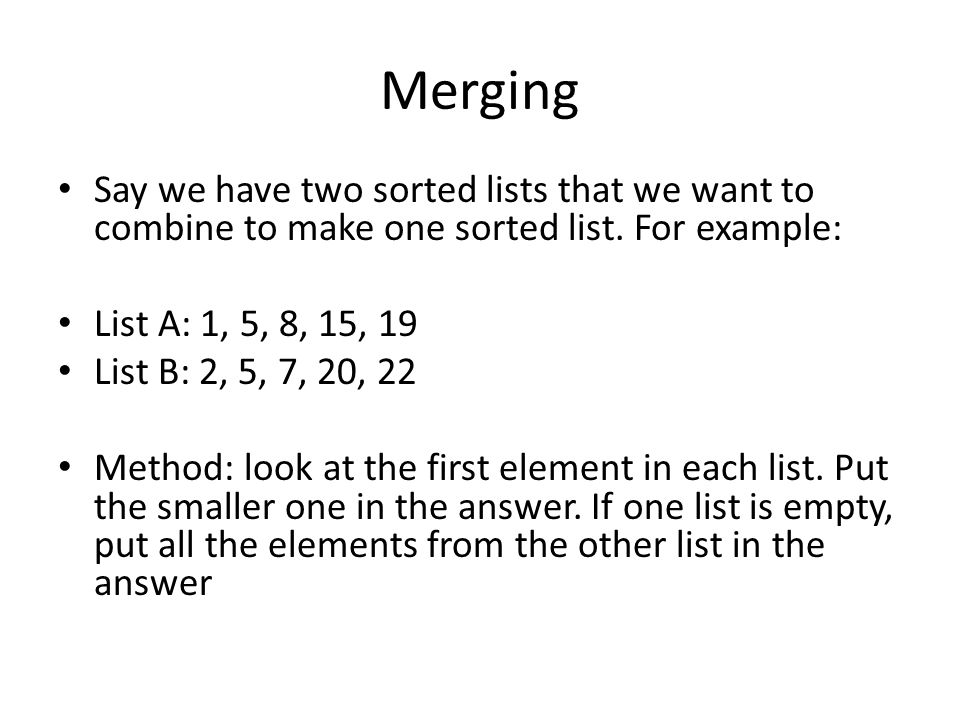 Merging Say we have two sorted lists that we want to combine to make one sorted list.