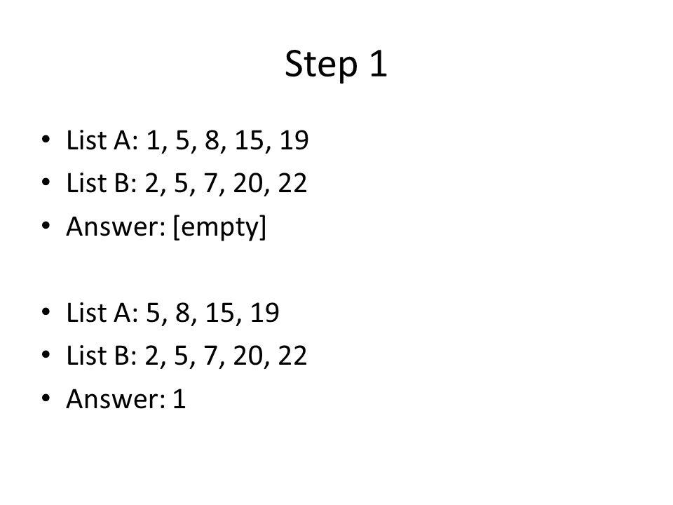 Step 1 List A: 1, 5, 8, 15, 19 List B: 2, 5, 7, 20, 22 Answer: [empty] List A: 5, 8, 15, 19 List B: 2, 5, 7, 20, 22 Answer: 1