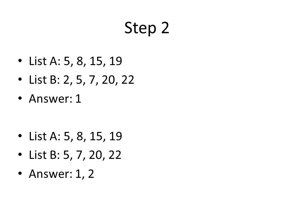 Step 2 List A: 5, 8, 15, 19 List B: 2, 5, 7, 20, 22 Answer: 1 List A: 5, 8, 15, 19 List B: 5, 7, 20, 22 Answer: 1, 2