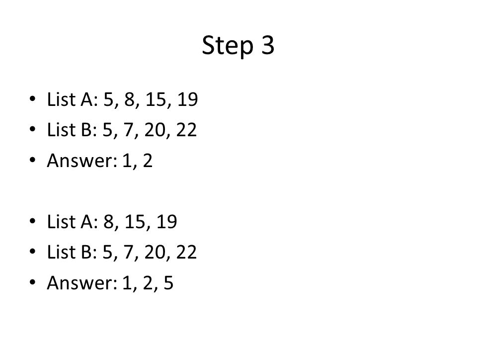 Step 3 List A: 5, 8, 15, 19 List B: 5, 7, 20, 22 Answer: 1, 2 List A: 8, 15, 19 List B: 5, 7, 20, 22 Answer: 1, 2, 5