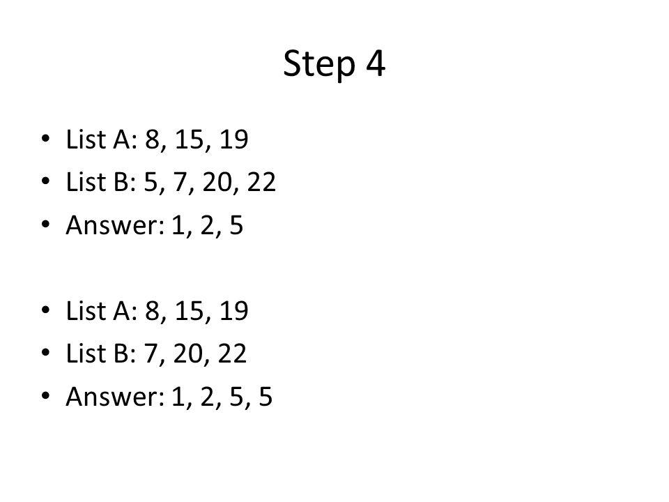 Step 4 List A: 8, 15, 19 List B: 5, 7, 20, 22 Answer: 1, 2, 5 List A: 8, 15, 19 List B: 7, 20, 22 Answer: 1, 2, 5, 5