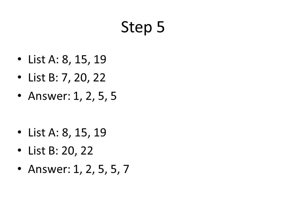 Step 5 List A: 8, 15, 19 List B: 7, 20, 22 Answer: 1, 2, 5, 5 List A: 8, 15, 19 List B: 20, 22 Answer: 1, 2, 5, 5, 7