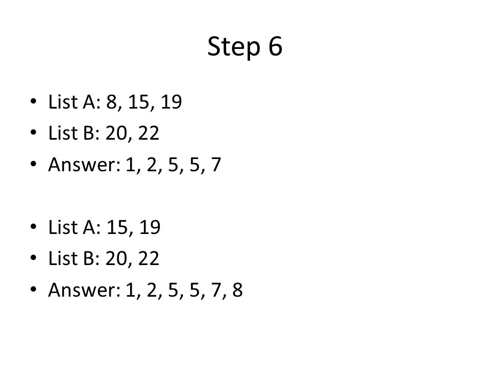 Step 6 List A: 8, 15, 19 List B: 20, 22 Answer: 1, 2, 5, 5, 7 List A: 15, 19 List B: 20, 22 Answer: 1, 2, 5, 5, 7, 8