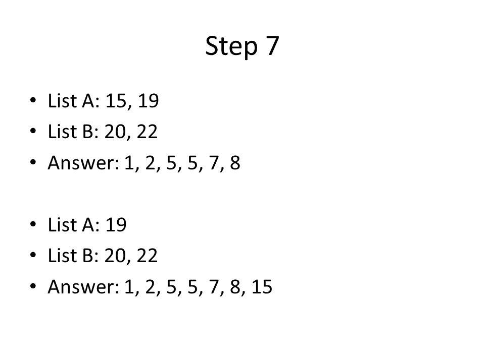 Step 7 List A: 15, 19 List B: 20, 22 Answer: 1, 2, 5, 5, 7, 8 List A: 19 List B: 20, 22 Answer: 1, 2, 5, 5, 7, 8, 15