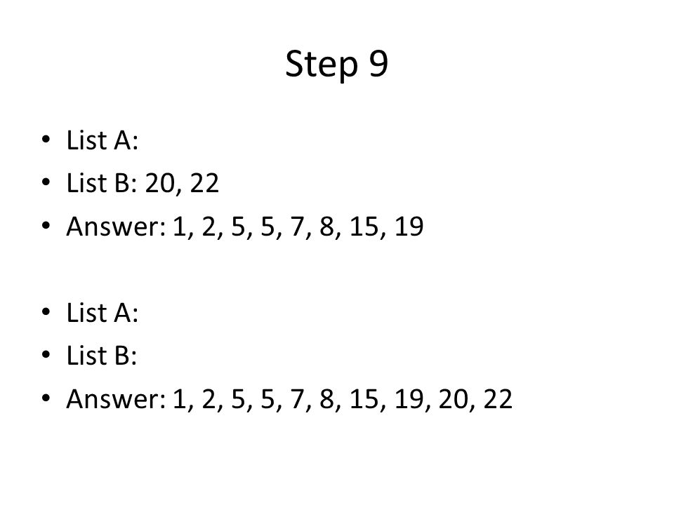 Step 9 List A: List B: 20, 22 Answer: 1, 2, 5, 5, 7, 8, 15, 19 List A: List B: Answer: 1, 2, 5, 5, 7, 8, 15, 19, 20, 22