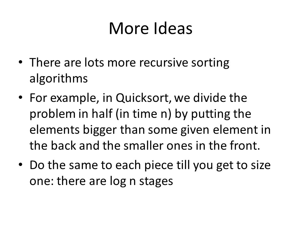 More Ideas There are lots more recursive sorting algorithms For example, in Quicksort, we divide the problem in half (in time n) by putting the elements bigger than some given element in the back and the smaller ones in the front.