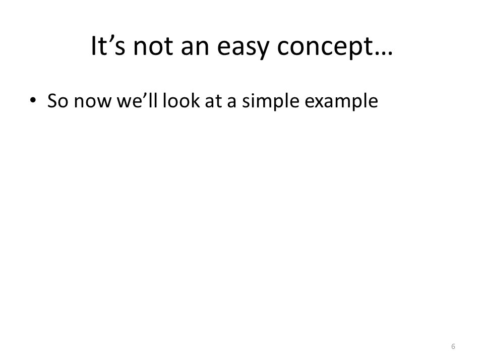 It's not an easy concept… So now we'll look at a simple example 6