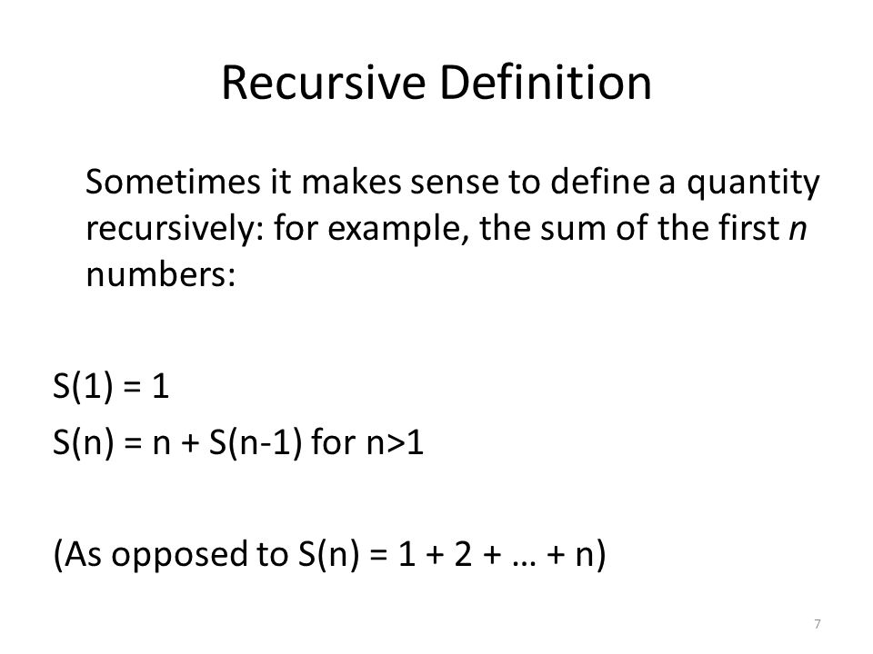 Recursive Definition Sometimes it makes sense to define a quantity recursively: for example, the sum of the first n numbers: S(1) = 1 S(n) = n + S(n-1) for n>1 (As opposed to S(n) = 1 + 2 + … + n) 7
